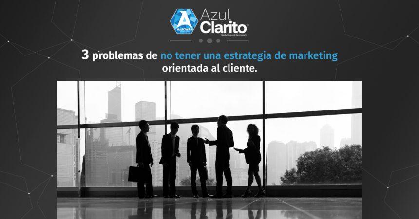 3 problemas de no tener una estrategia de marketing orientada al cliente